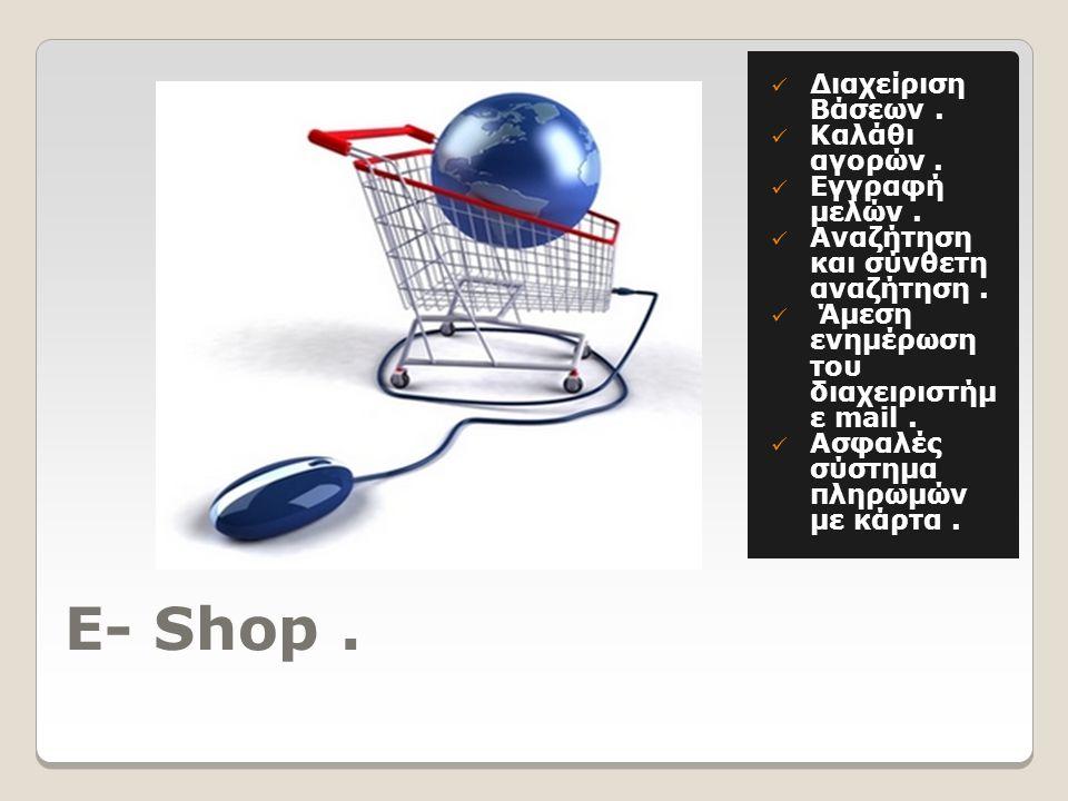 E- Shop.  Διαχείριση Βάσεων.  Καλάθι αγορών.  Εγγραφή μελών.  Αναζήτηση και σύνθετη αναζήτηση.  Άμεση ενημέρωση του διαχειριστήμ ε mail.  Ασφαλέ