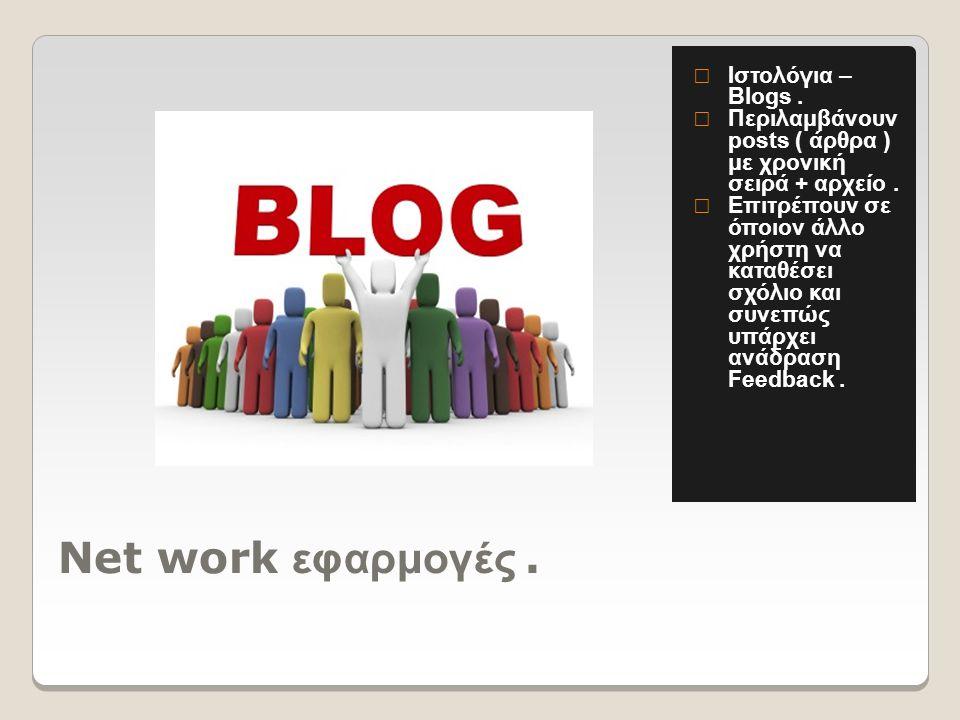 Net work εφαρμογές.  Ιστολόγια – Blogs.  Περιλαμβάνουν posts ( άρθρα ) με χρονική σειρά + αρχείο.  Επιτρέπουν σε όποιον άλλο χρήστη να καταθέσει σχ