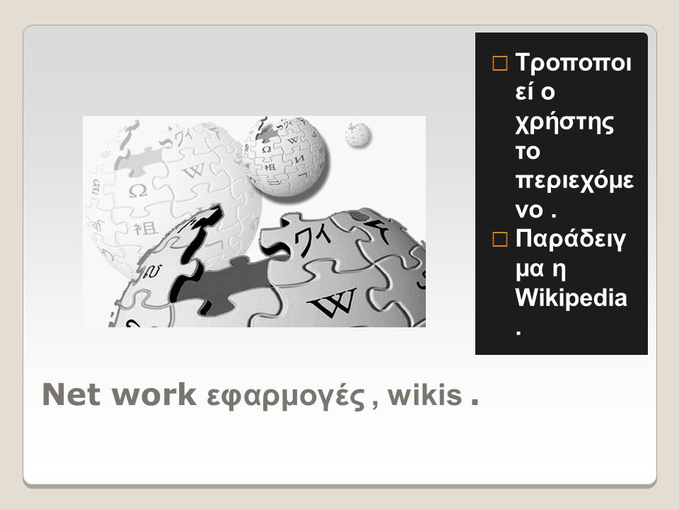 Net work εφαρμογές, wikis.  Τροποποι εί ο χρήστης το περιεχόμε νο.  Παράδειγ μα η Wikipedia.