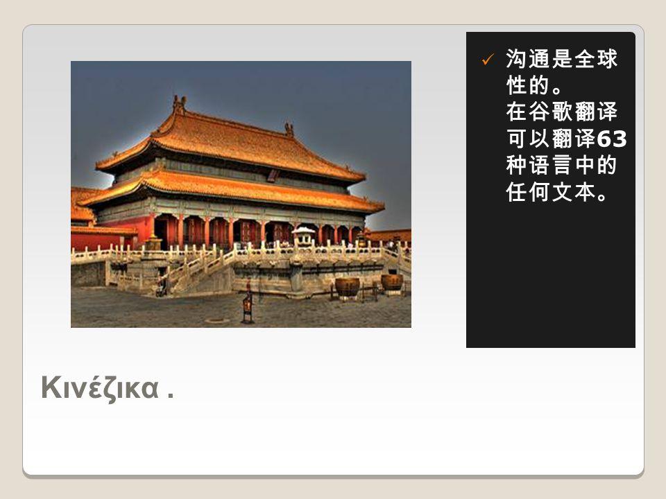Κινέζικα.  沟通是全球 性的。 在谷歌翻译 可以翻译 63 种语言中的 任何文本。