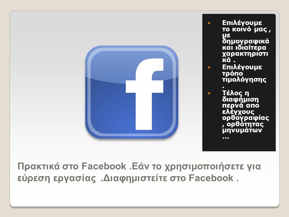 Πρακτικά στο Facebook.Εάν το χρησιμοποιήσετε για εύρεση εργασίας.Διαφημιστείτε στο Facebook.