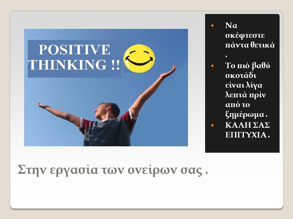 Στην εργασία των ονείρων σας.  Να σκέφτεστε πάντα θετικά.