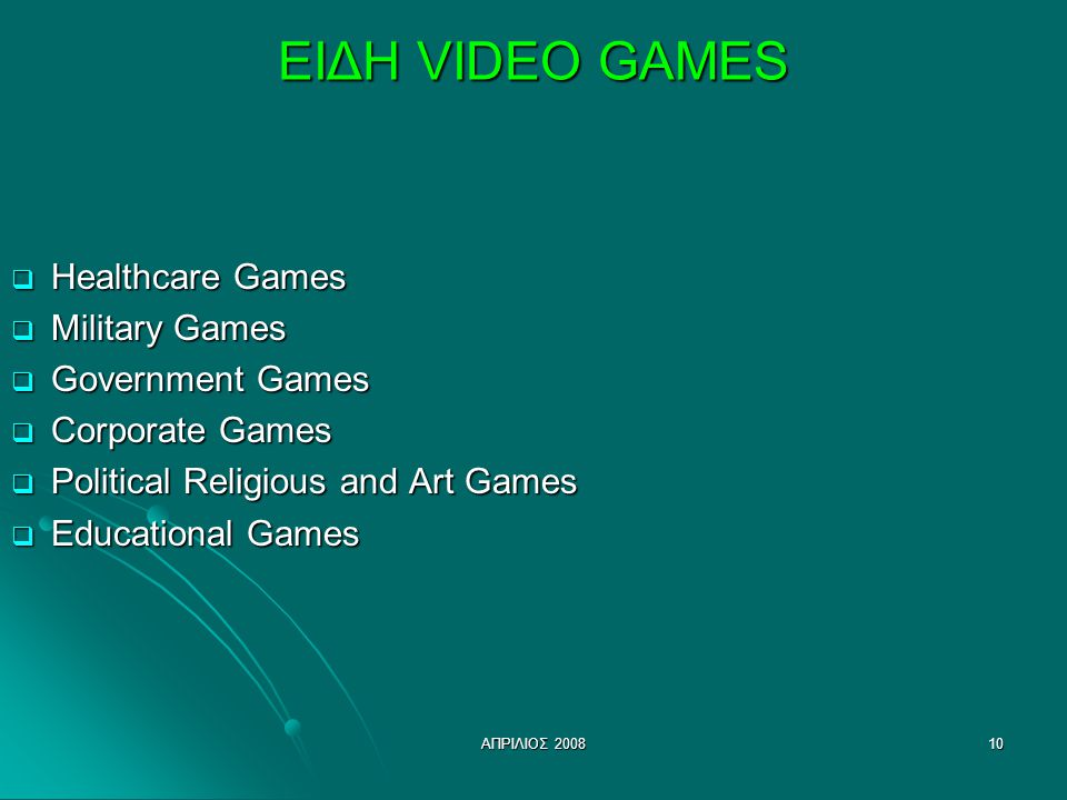 ΑΠΡΙΛΙΟΣ ΕΙΔΗ VIDEO GAMES  Healthcare Games  Military Games  Government Games  Corporate Games  Political Religious and Art Games  Educational Games