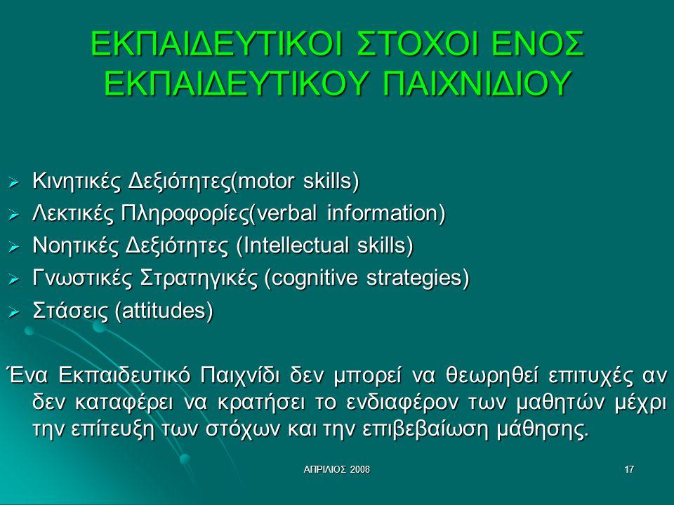 ΑΠΡΙΛΙΟΣ 200817 ΕΚΠΑΙΔΕΥΤΙΚΟΙ ΣΤΟΧΟΙ ΕΝΟΣ ΕΚΠΑΙΔΕΥΤΙΚΟΥ ΠΑΙΧΝΙΔΙΟΥ  Κινητικές Δεξιότητες(motor skills)  Λεκτικές Πληροφορίες(verbal information)  Νοητικές Δεξιότητες (Intellectual skills)  Γνωστικές Στρατηγικές (cognitive strategies)  Στάσεις (attitudes) Ένα Εκπαιδευτικό Παιχνίδι δεν μπορεί να θεωρηθεί επιτυχές αν δεν καταφέρει να κρατήσει το ενδιαφέρον των μαθητών μέχρι την επίτευξη των στόχων και την επιβεβαίωση μάθησης.