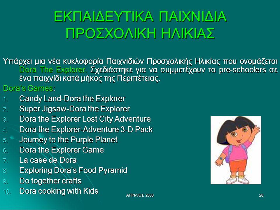 ΑΠΡΙΛΙΟΣ 200820 ΕΚΠΑΙΔΕΥΤΙΚΑ ΠΑΙΧΝΙΔΙΑ ΠΡΟΣΧΟΛΙΚΗ ΗΛΙΚΙΑΣ Υπάρχει μια νέα κυκλοφορία Παιχνιδιών Προσχολικής Ηλικίας που ονομάζεται Dora The Explorer.