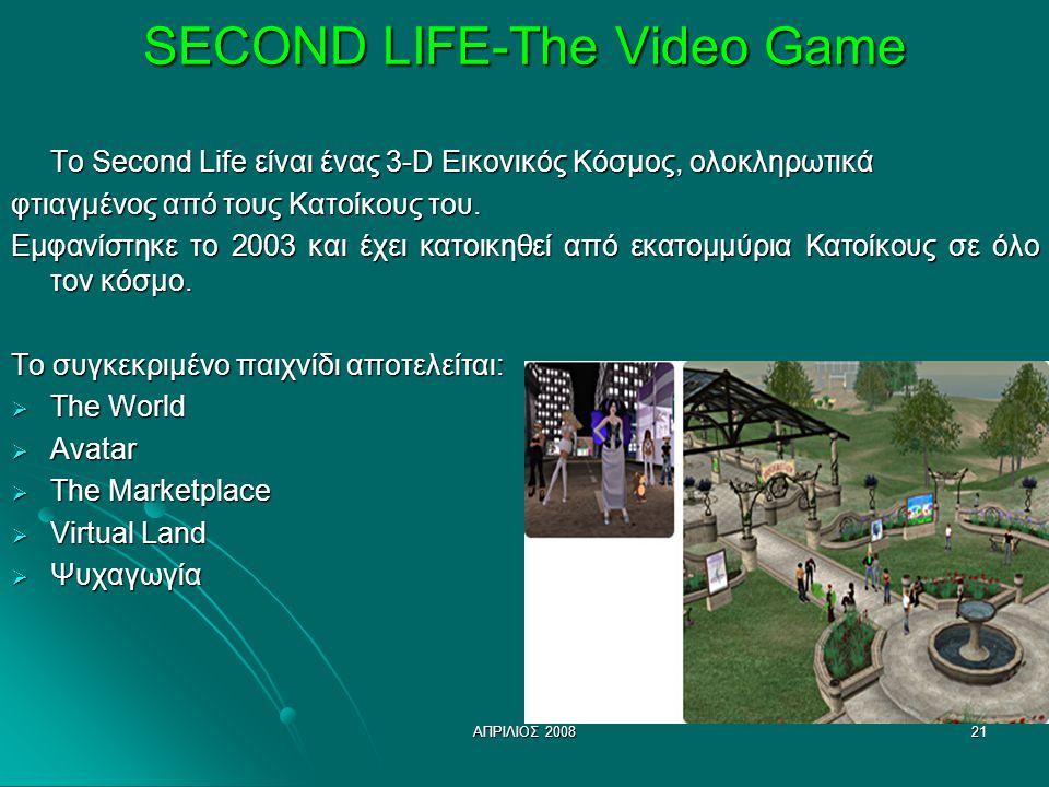 ΑΠΡΙΛΙΟΣ 200821 SECOND LIFE-The Video Game To Second Life είναι ένας 3-D Εικονικός Κόσμος, ολοκληρωτικά φτιαγμένος από τους Κατοίκους του. Εμφανίστηκε