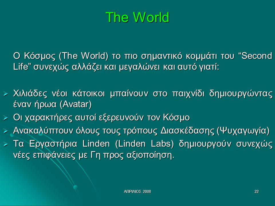 ΑΠΡΙΛΙΟΣ 200822 The World Ο Κόσμος (The World) το πιο σημαντικό κομμάτι του Second Life συνεχώς αλλάζει και μεγαλώνει και αυτό γιατί: Ο Κόσμος (The World) το πιο σημαντικό κομμάτι του Second Life συνεχώς αλλάζει και μεγαλώνει και αυτό γιατί:  Χιλιάδες νέοι κάτοικοι μπαίνουν στο παιχνίδι δημιουργώντας έναν ήρωα (Avatar)  Οι χαρακτήρες αυτοί εξερευνούν τον Κόσμο  Ανακαλύπτουν όλους τους τρόπους Διασκέδασης (Ψυχαγωγία)  Τα Εργαστήρια Linden (Linden Labs) δημιουργούν συνεχώς νέες επιφάνειες με Γη προς αξιοποίηση.