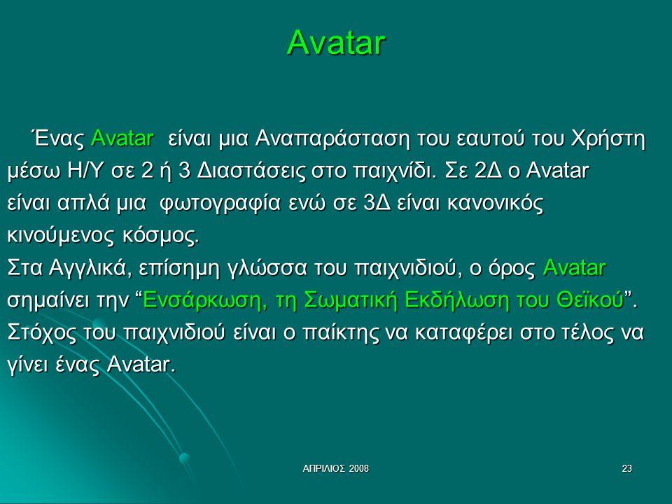 ΑΠΡΙΛΙΟΣ 200823Avatar Ένας Avatar είναι μια Αναπαράσταση του εαυτού του Χρήστη μέσω Η/Υ σε 2 ή 3 Διαστάσεις στο παιχνίδι. Σε 2Δ ο Avatar είναι απλά μι