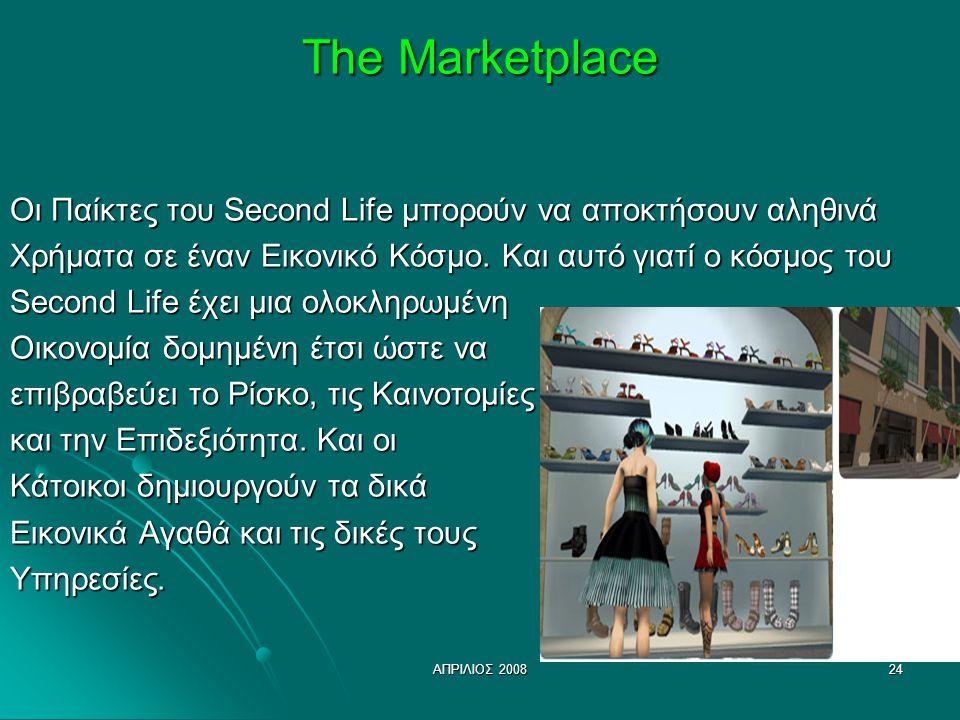 ΑΠΡΙΛΙΟΣ 200824 The Marketplace Οι Παίκτες του Second Life μπορούν να αποκτήσουν αληθινά Χρήματα σε έναν Εικονικό Κόσμο. Και αυτό γιατί ο κόσμος του S