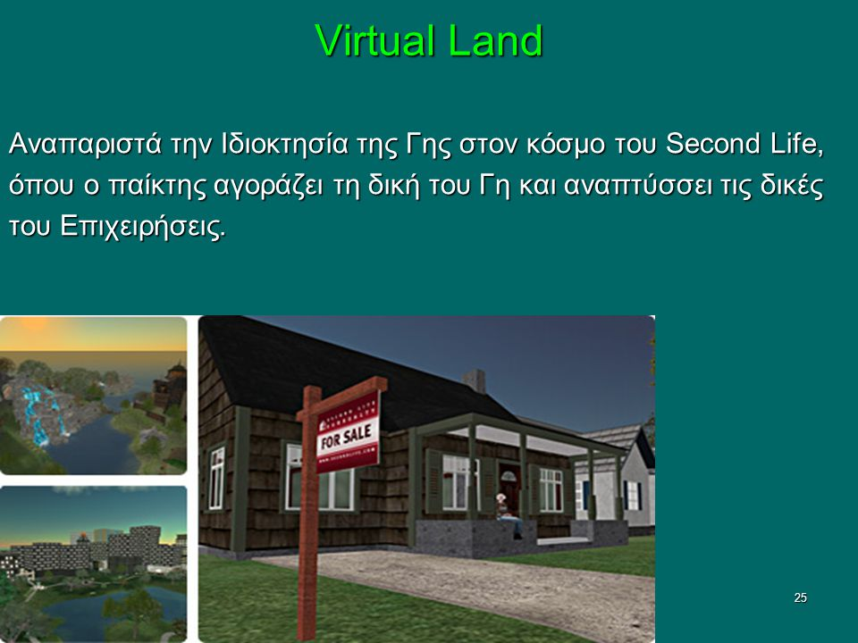 ΑΠΡΙΛΙΟΣ 200825 Virtual Land Αναπαριστά την Ιδιοκτησία της Γης στον κόσμο του Second Life, όπου ο παίκτης αγοράζει τη δική του Γη και αναπτύσσει τις δικές του Επιχειρήσεις.