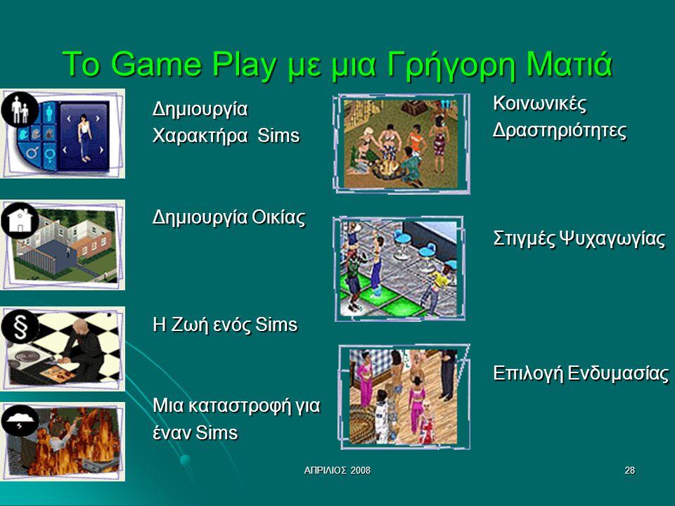ΑΠΡΙΛΙΟΣ 200828 Το Game Play με μια Γρήγορη Ματιά Δημιουργία Χαρακτήρα Sims Δημιουργία Οικίας Η Ζωή ενός Sims Μια καταστροφή για έναν Sims ΚοινωνικέςΔραστηριότητες Στιγμές Ψυχαγωγίας Επιλογή Ενδυμασίας