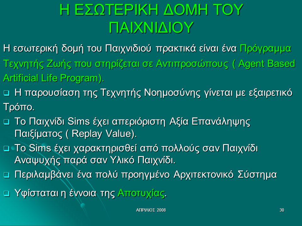 ΑΠΡΙΛΙΟΣ 200830 Η ΕΣΩΤΕΡΙΚΗ ΔΟΜΗ ΤΟΥ ΠΑΙΧΝΙΔΙΟΥ Η εσωτερική δομή του Παιχνιδιού πρακτικά είναι ένα Πρόγραμμα Τεχνητής Ζωής που στηρίζεται σε Αντιπροσώ