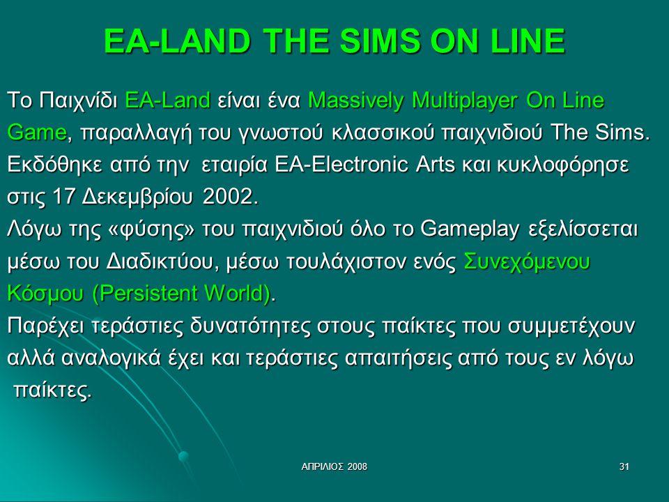 ΑΠΡΙΛΙΟΣ 200831 EA-LAND THE SIMS ON LINE Το Παιχνίδι EA-Land είναι ένα Massively Multiplayer On Line Game, παραλλαγή του γνωστού κλασσικού παιχνιδιού The Sims.