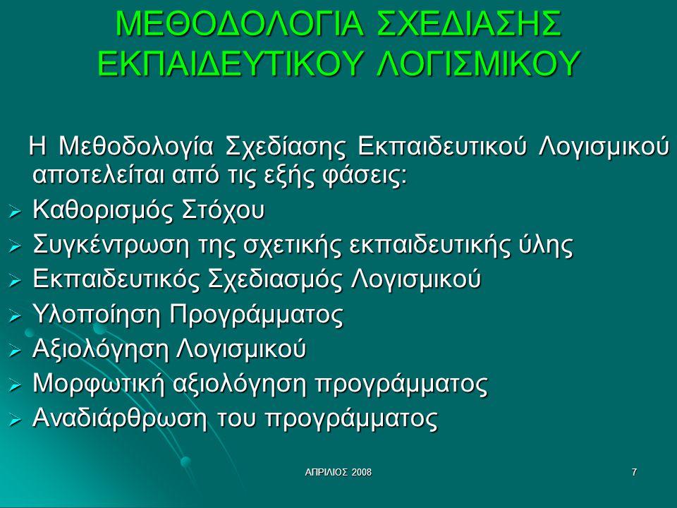 ΑΠΡΙΛΙΟΣ 20087 ΜΕΘΟΔΟΛΟΓΙΑ ΣΧΕΔΙΑΣΗΣ ΕΚΠΑΙΔΕΥΤΙΚΟΥ ΛΟΓΙΣΜΙΚΟΥ Η Μεθοδολογία Σχεδίασης Εκπαιδευτικού Λογισμικού αποτελείται από τις εξής φάσεις: Η Μεθοδολογία Σχεδίασης Εκπαιδευτικού Λογισμικού αποτελείται από τις εξής φάσεις:  Καθορισμός Στόχου  Συγκέντρωση της σχετικής εκπαιδευτικής ύλης  Εκπαιδευτικός Σχεδιασμός Λογισμικού  Υλοποίηση Προγράμματος  Αξιολόγηση Λογισμικού  Μορφωτική αξιολόγηση προγράμματος  Αναδιάρθρωση του προγράμματος