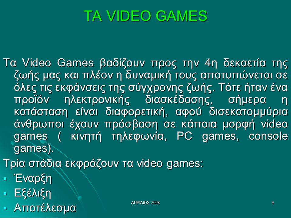 ΑΠΡΙΛΙΟΣ 20089 ΤΑ VIDEO GAMES Τα Video Games βαδίζουν προς την 4η δεκαετία της ζωής μας και πλέον η δυναμική τους αποτυπώνεται σε όλες τις εκφάνσεις της σύγχρονης ζωής.