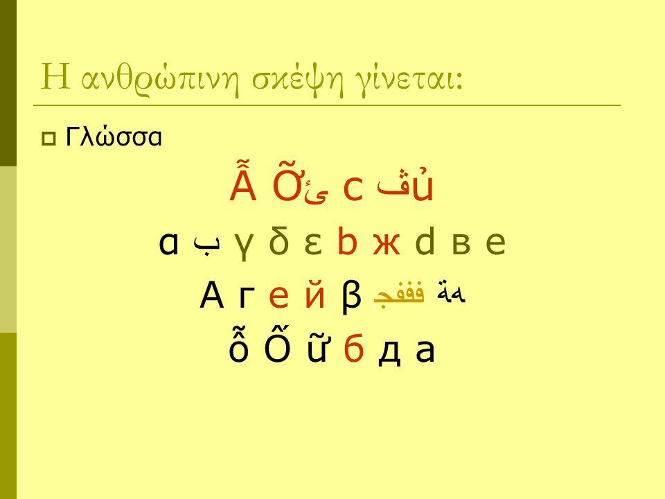 Η ανθρώπινη σκέψη γίνεται:  Γλώσσα Ẫ Ỡ ﺊ c ﭪ ủ α ﺏ γ δ ε b ж d в e А г е й β ﻓﻓﻔﺠ ﻪﺔ ỗ Ố ữ б д a