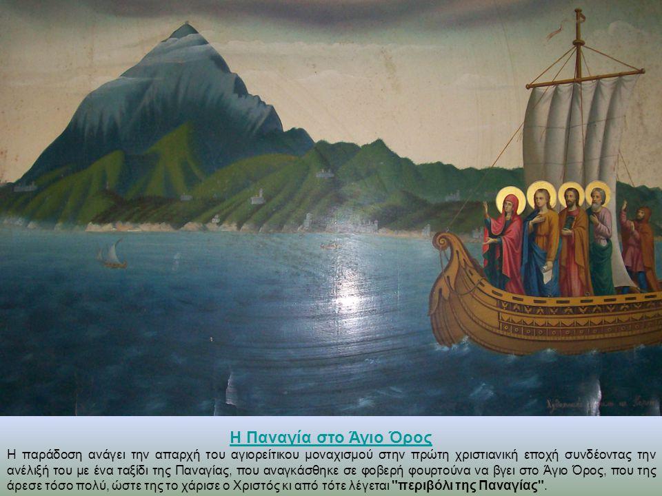Η Παναγία στο Άγιο Όρος Η παράδοση ανάγει την απαρχή του αγιορείτικου μοναχισμού στην πρώτη χριστιανική εποχή συνδέοντας την ανέλιξή του με ένα ταξίδι της Παναγίας, που αναγκάσθηκε σε φοβερή φουρτούνα να βγει στο Άγιο Όρος, που της άρεσε τόσο πολύ, ώστε της το χάρισε ο Χριστός κι από τότε λέγεται περιβόλι της Παναγίας .