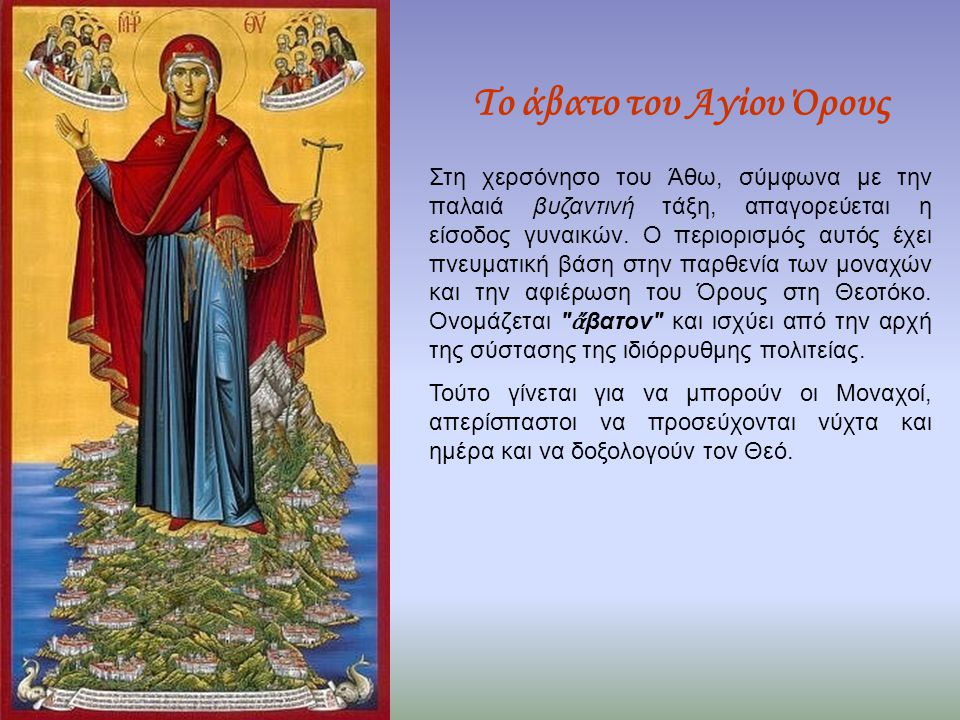 Το άβατο του Αγίου Όρους Στη χερσόνησο του Άθω, σύμφωνα με την παλαιά βυζαντινή τάξη, απαγορεύεται η είσοδος γυναικών. Ο περιορισμός αυτός έχει πνευμα