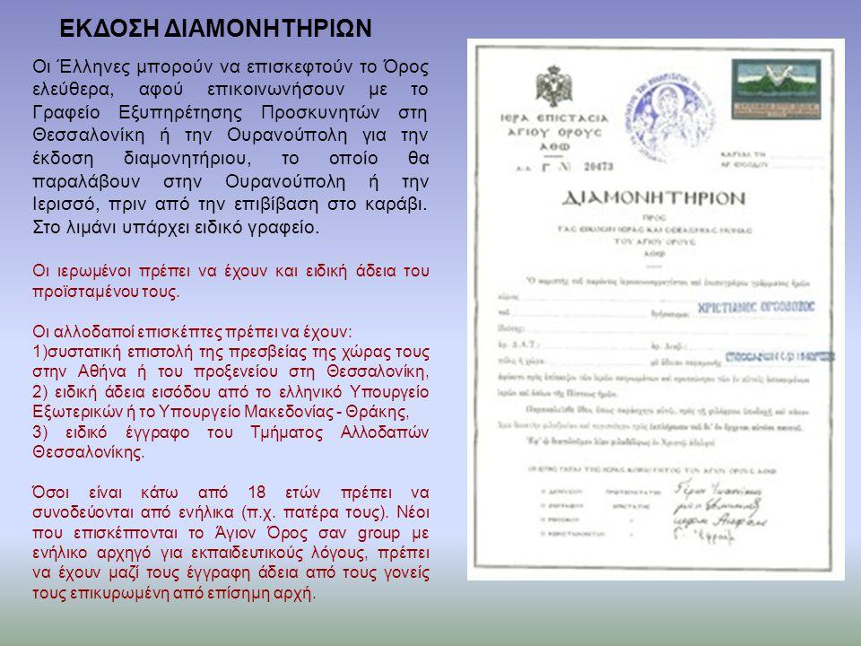 ΕΚΔΟΣΗ ΔΙΑΜΟΝΗΤΗΡΙΩΝ Οι Έλληνες μπορούν να επισκεφτούν το Όρος ελεύθερα, αφού επικοινωνήσουν με το Γραφείο Εξυπηρέτησης Προσκυνητών στη Θεσσαλονίκη ή την Ουρανούπολη για την έκδοση διαμονητήριου, το οποίο θα παραλάβουν στην Ουρανούπολη ή την Ιερισσό, πριν από την επιβίβαση στο καράβι.