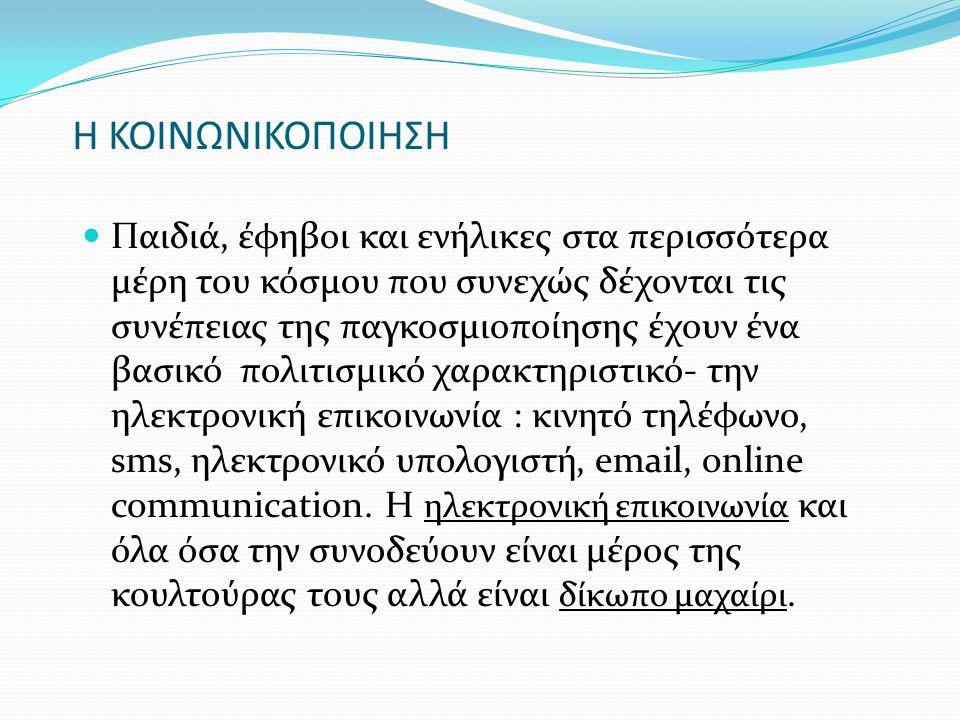 Η ΚΟΙΝΩΝΙΚΟΠΟΙΗΣΗ  Παιδιά, έφηβοι και ενήλικες στα περισσότερα μέρη του κόσμου που συνεχώς δέχονται τις συνέπειας της παγκοσμιοποίησης έχουν ένα βασικό πολιτισμικό χαρακτηριστικό- την ηλεκτρονική επικοινωνία : κινητό τηλέφωνο, sms, ηλεκτρονικό υπολογιστή, email, online communication.
