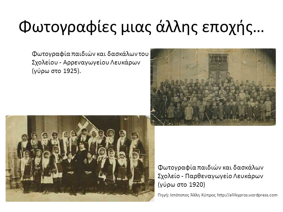 Φωτογραφίες μιας άλλης εποχής… Φωτογραφία παιδιών και δασκάλων Σχολείο - Παρθεναγωγείο Λευκάρων (γύρω στο 1920) Πηγή: Ιστότοπος Άλλη Κύπρος http://all