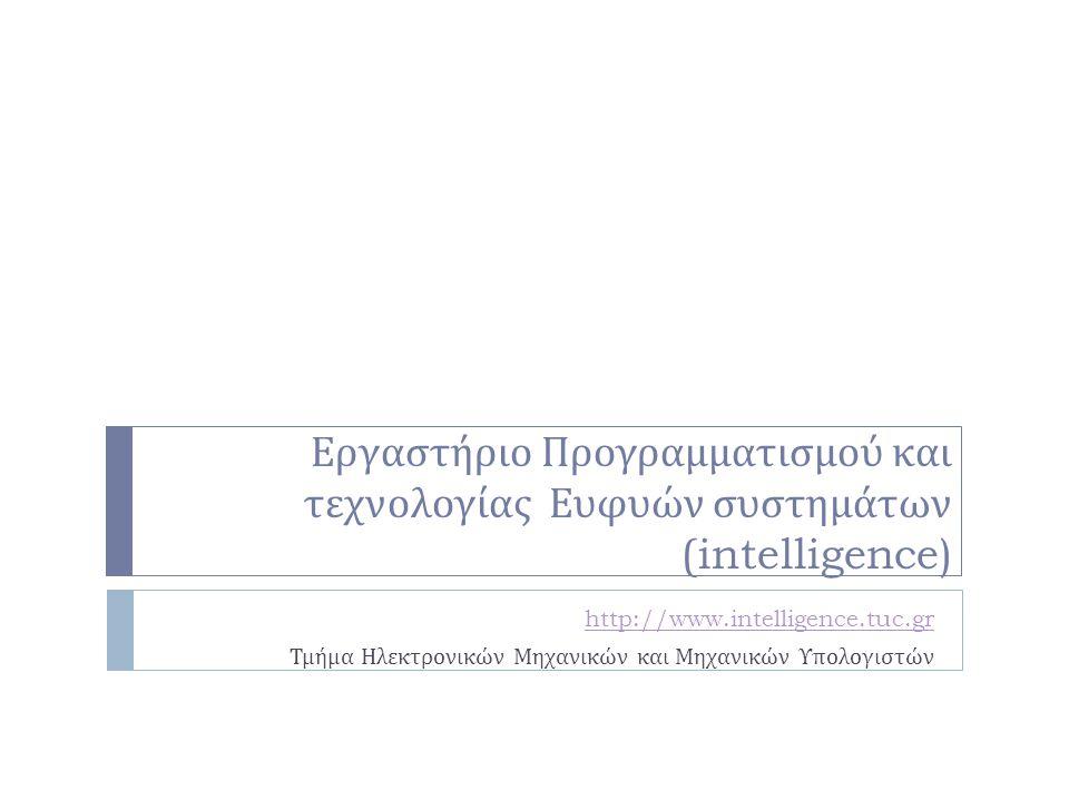Εργαστήριο Προγραμματισμού και τεχνολογίας Ευφυών συστημάτων (intelligence) http://www.intelligence.tuc.gr Τμήμα Ηλεκτρονικών Μηχανικών και Μηχανικών Υπολογιστών