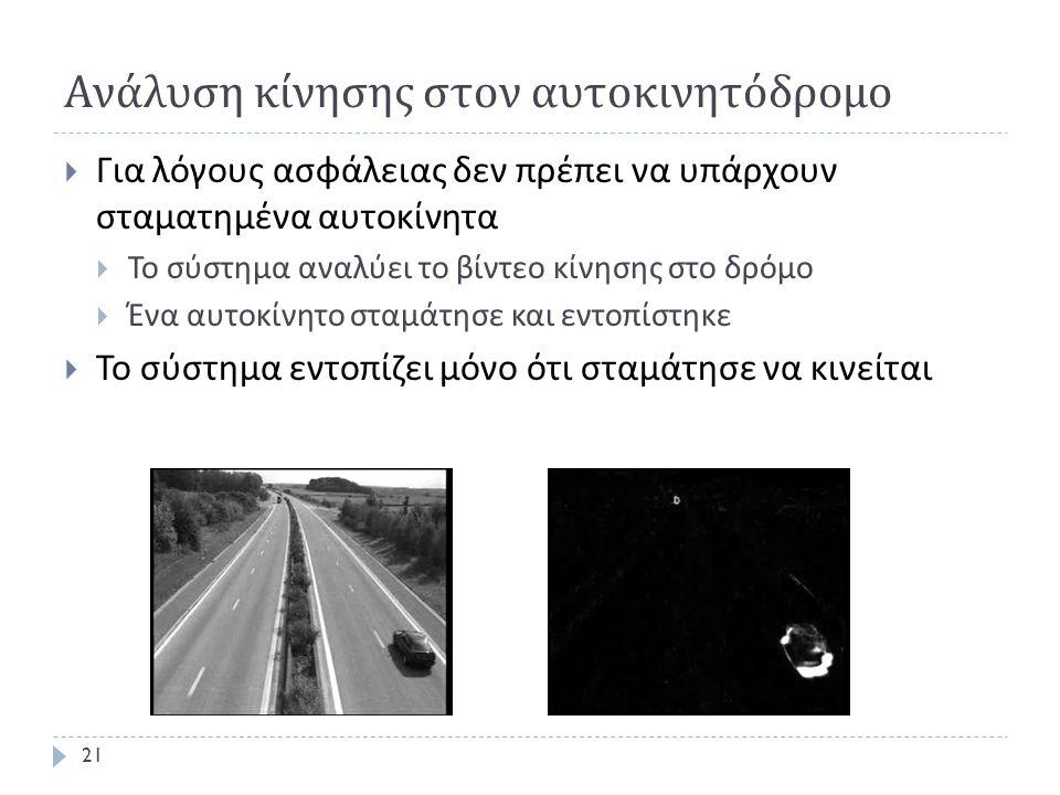 Ανάλυση κίνησης στον αυτοκινητόδρομο  Για λόγους ασφάλειας δεν πρέπει να υπάρχουν σταματημένα αυτοκίνητα  Το σύστημα αναλύει το βίντεο κίνησης στο δρόμο  Ένα αυτοκίνητο σταμάτησε και εντοπίστηκε  Το σύστημα εντοπίζει μόνο ότι σταμάτησε να κινείται 21