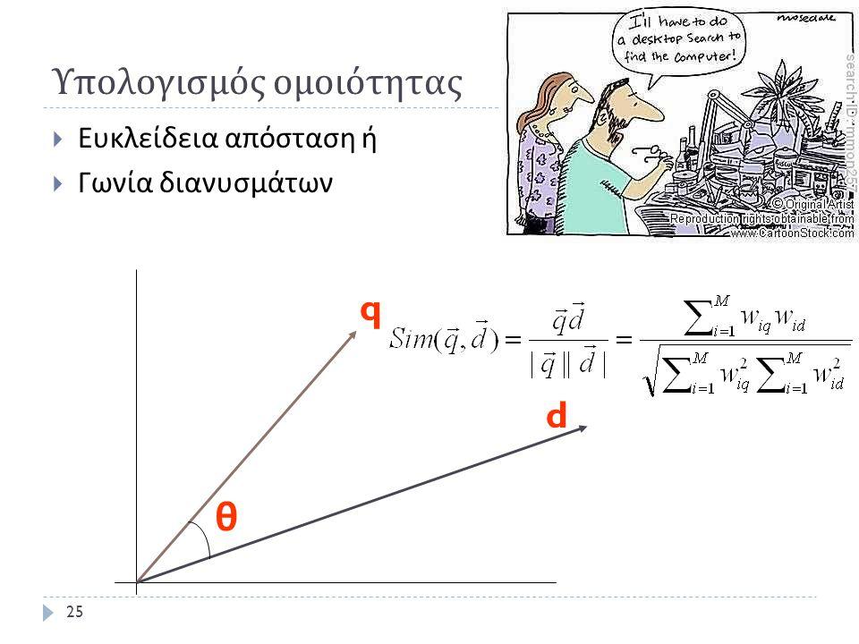 Υπολογισμός ομοιότητας  Ευκλείδεια απόσταση ή  Γωνία διανυσμάτων θ q d 25