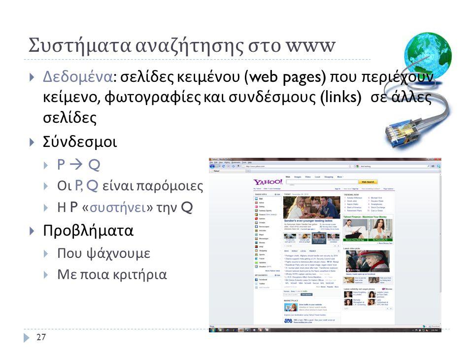 Συστήματα αναζήτησης στο www  Δεδομένα : σελίδες κειμένου (web pages) που περιέχουν κείμενο, φωτογραφίες και συνδέσμους (links) σε άλλες σελίδες  Σύνδεσμοι  P  Q  Οι P, Q είναι παρόμοιες  Η P « συστήνει » την Q  Προβλήματα  Που ψάχνουμε  Με ποια κριτήρια 27