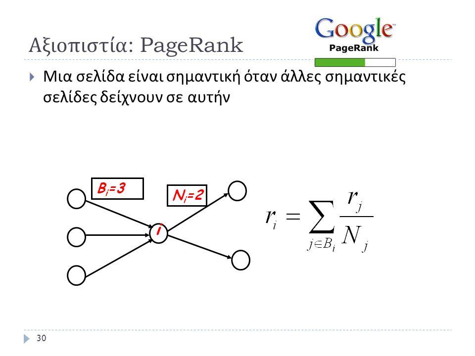 Αξιοπιστία : PageRank  Μια σελίδα είναι σημαντική όταν άλλες σημαντικές σελίδες δείχνουν σε αυτήν i B i =3 N i =2 30