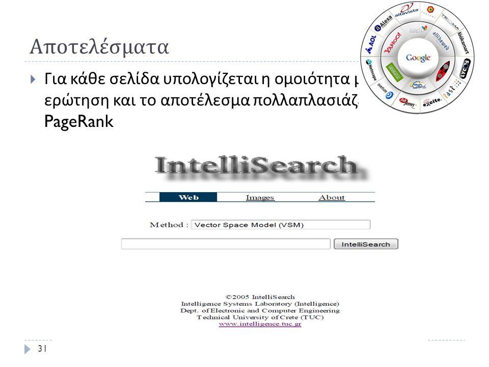 Αποτελέσματα  Για κάθε σελίδα υπολογίζεται η ομοιότητα με την ερώτηση και το αποτέλεσμα πολλαπλασιάζεται με το PageRank 31