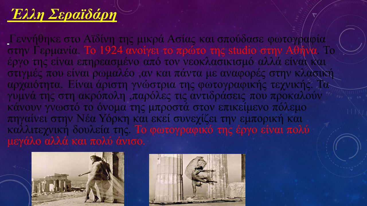 Έλλη Σεραϊδάρη Γεννήθηκε στο Αϊδίνη της μικρά Ασίας και σπούδασε φωτογραφία στην Γερμανία. Το 1924 ανοίγει το πρώτο της studio στην Αθήνα. Το έργο της