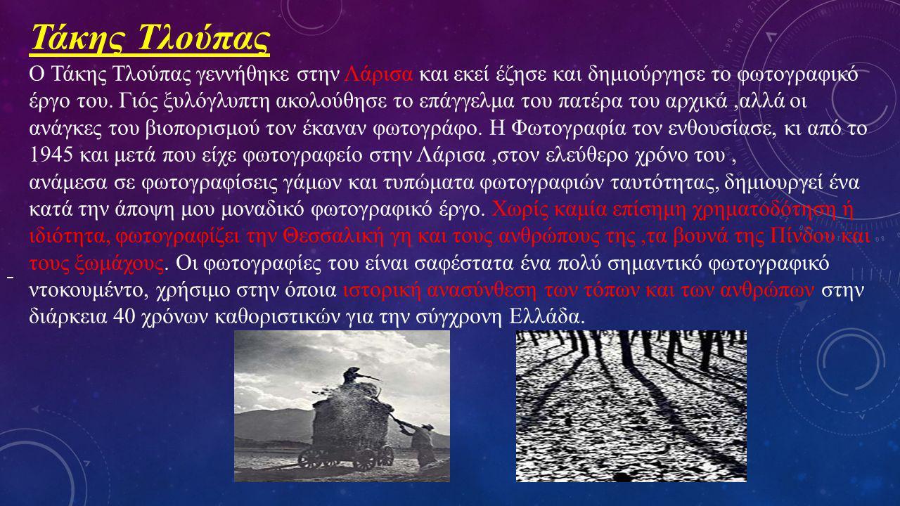 Τάκης Τλούπας Ο Τάκης Τλούπας γεννήθηκε στην Λάρισα και εκεί έζησε και δημιούργησε το φωτογραφικό έργο του. Γιός ξυλόγλυπτη ακολούθησε το επάγγελμα το
