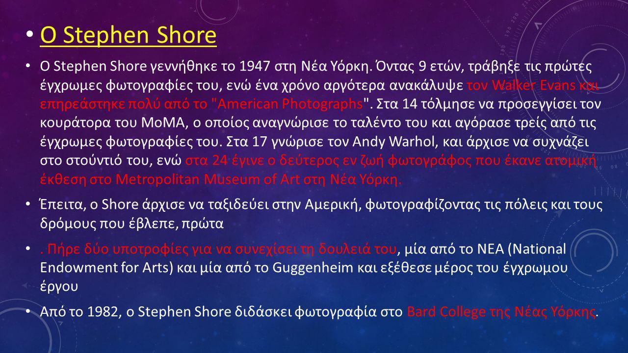 • Ο Stephen Shore • Ο Stephen Shore γεννήθηκε το 1947 στη Νέα Υόρκη. Όντας 9 ετών, τράβηξε τις πρώτες έγχρωμες φωτογραφίες του, ενώ ένα χρόνο αργότερα