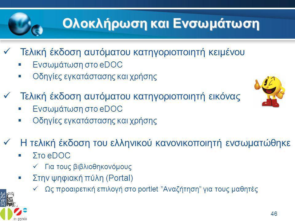 46 Ολοκλήρωση και Ενσωμάτωση  Τελική έκδοση αυτόματου κατηγοριοποιητή κειμένου  Ενσωμάτωση στο eDOC  Οδηγίες εγκατάστασης και χρήσης  Τελική έκδοση αυτόματου κατηγοριοποιητή εικόνας  Ενσωμάτωση στο eDOC  Οδηγίες εγκατάστασης και χρήσης  Η τελική έκδοση του ελληνικού κανονικοποιητή ενσωματώθηκε  Στο eDOC  Για τους βιβλιοθηκονόμους  Στην ψηφιακή πύλη (Portal)  Ως προαιρετική επιλογή στο portlet Αναζήτηση για τους μαθητές