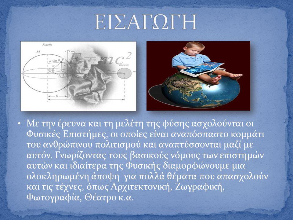 • Με την έρευνα και τη μελέτη της φύσης ασχολούνται οι Φυσικές Επιστήμες, οι οποίες είναι αναπόσπαστο κομμάτι του ανθρώπινου πολιτισμού και αναπτύσσον