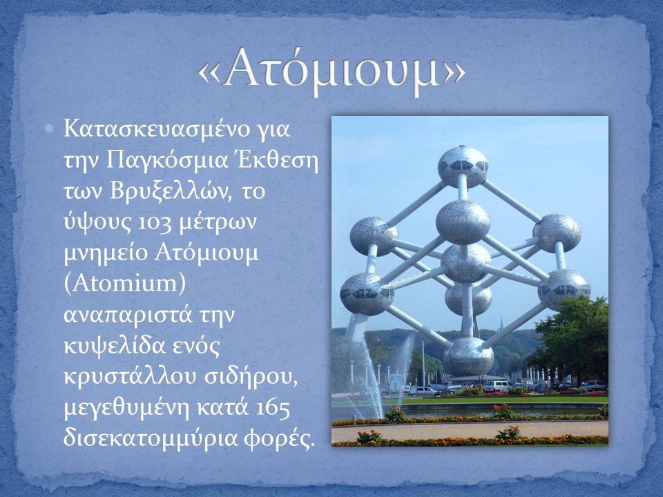  Κατασκευασμένο για την Παγκόσμια Έκθεση των Βρυξελλών, το ύψους 103 μέτρων μνημείο Ατόμιουμ (Αtomium) αναπαριστά την κυψελίδα ενός κρυστάλλου σιδήρο