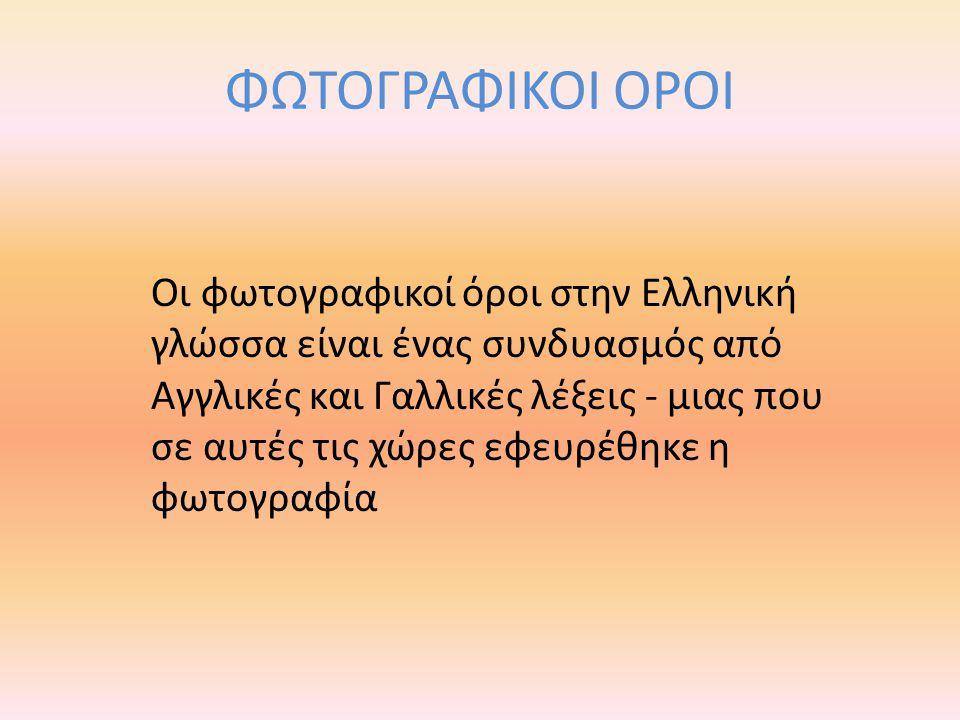 ΦΩΤΟΓΡΑΦΙΚΟΙ ΟΡΟΙ Οι φωτογραφικοί όροι στην Ελληνική γλώσσα είναι ένας συνδυασμός από Αγγλικές και Γαλλικές λέξεις - μιας που σε αυτές τις χώρες εφευρ