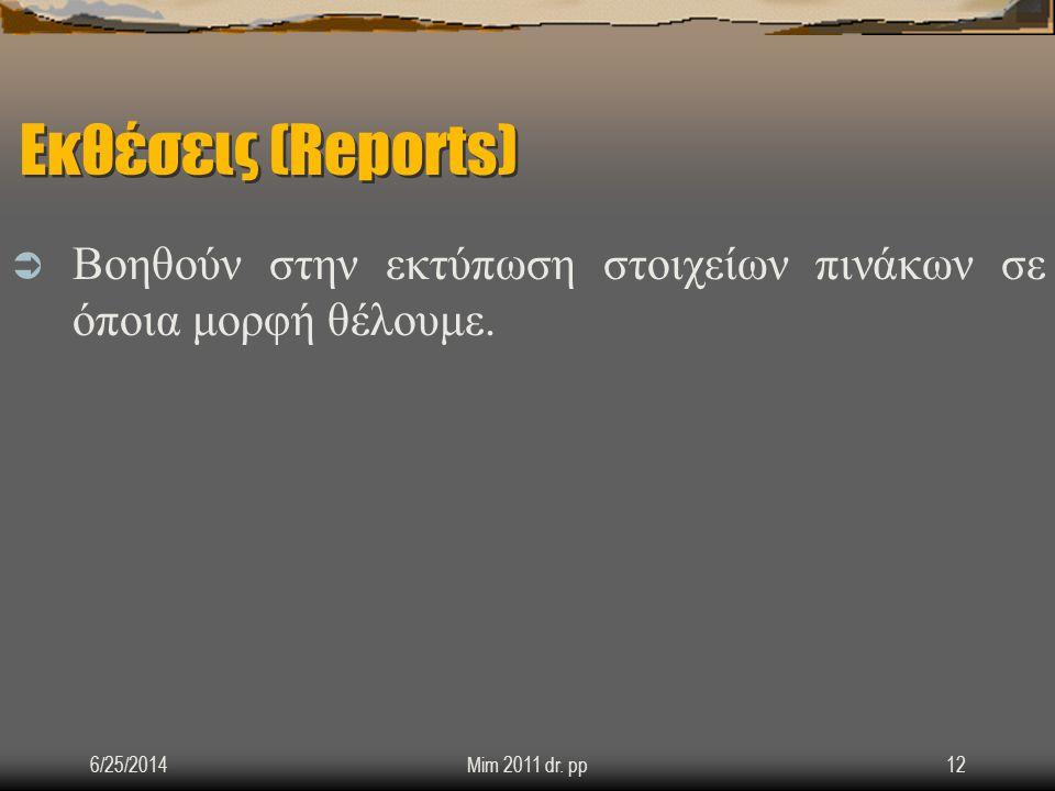 Εκθέσεις (Reports)  Βοηθούν στην εκτύπωση στοιχείων πινάκων σε όποια μορφή θέλουμε. 6/25/2014Mim 2011 dr. pp12