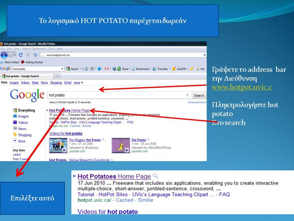 Γράψετε το address bar την Διεύθυνση www.hotpot.uvic.c Πληκτρολογήστε hot potato Στο search Το λογισμικό HOT POTATO παρέχεται δωρεάν Επιλέξτε αυτό