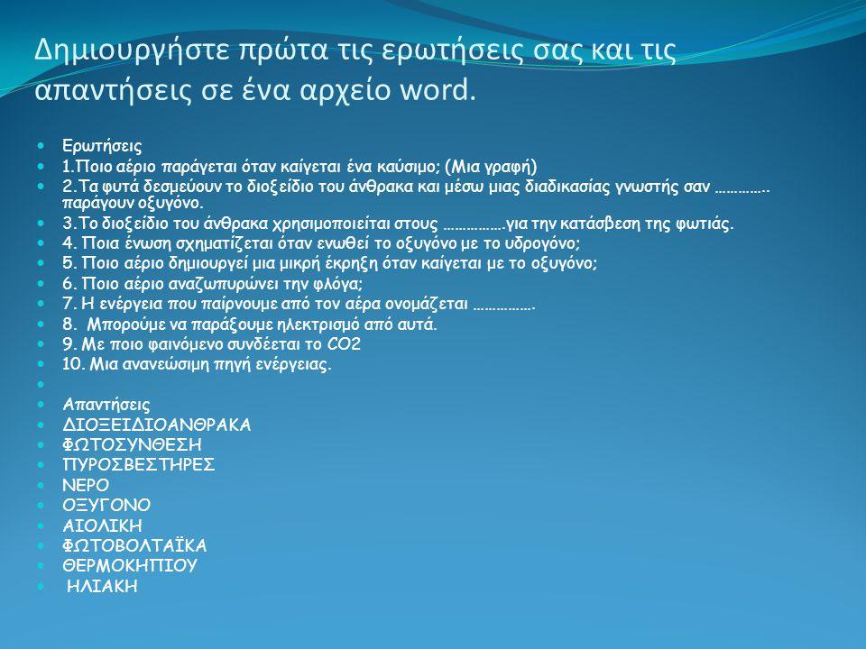 Δημιουργήστε πρώτα τις ερωτήσεις σας και τις απαντήσεις σε ένα αρχείο word.  Ερωτήσεις  1.Ποιο αέριο παράγεται όταν καίγεται ένα καύσιμο; (Μια γραφή