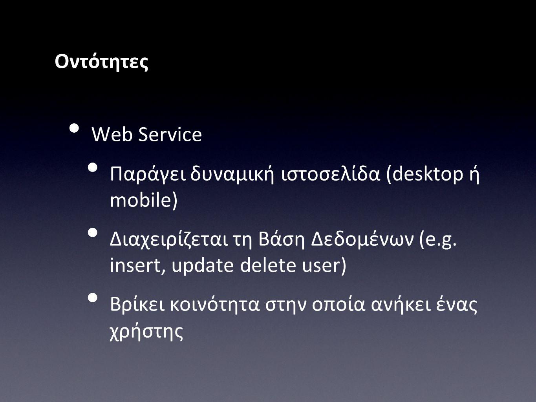 Οντότητες • Web Service • Παράγει δυναμική ιστοσελίδα (desktop ή mobile) • Διαχειρίζεται τη Βάση Δεδομένων (e.g. insert, update delete user) • Βρίκει