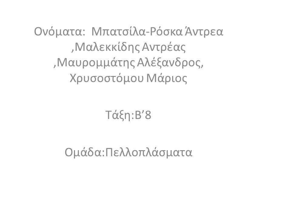 Ονόματα: Μπατσίλα-Ρόσκα Άντρεα,Μαλεκκίδης Αντρέας,Μαυρομμάτης Αλέξανδρος, Χρυσοστόμου Μάριος Τάξη:Β'8 Ομάδα:Πελλοπλάσματα