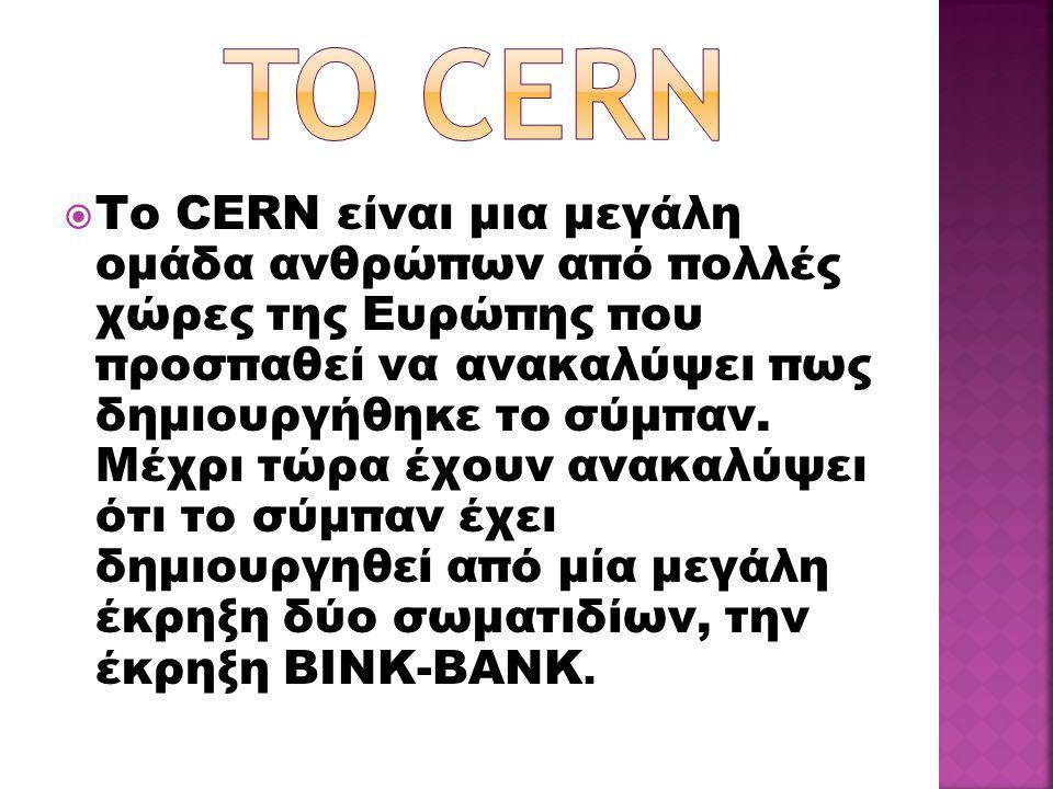  Το CERN είναι μια μεγάλη ομάδα ανθρώπων από πολλές χώρες της Ευρώπης που προσπαθεί να ανακαλύψει πως δημιουργήθηκε το σύμπαν. Μέχρι τώρα έχουν ανακα