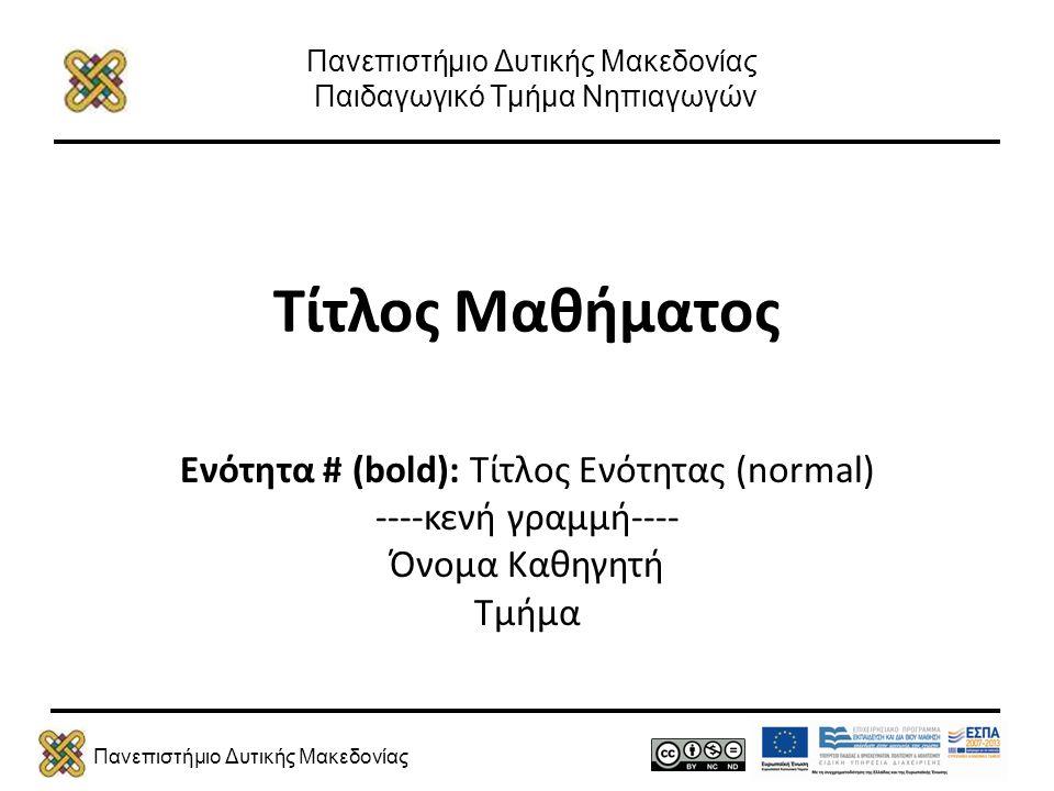 Πανεπιστήμιο Δυτικής Μακεδονίας Πανεπιστήμιο Δυτικής Μακεδονίας Παιδαγωγικό Τμήμα Νηπιαγωγών Τίτλος Μαθήματος Ενότητα # (bold): Τίτλος Ενότητας (normal) ----κενή γραμμή---- Όνομα Καθηγητή Τμήμα