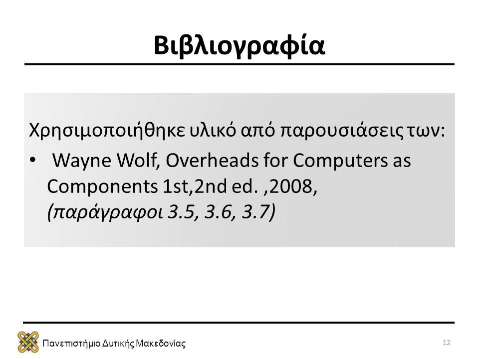 Πανεπιστήμιο Δυτικής Μακεδονίας Βιβλιογραφία Χρησιμοποιήθηκε υλικό από παρουσιάσεις των: • Wayne Wolf, Overheads for Computers as Components 1st,2nd e