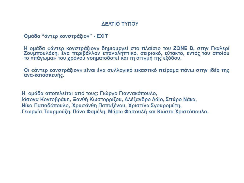 """ΔΕΛΤΙΟ ΤΥΠΟΥ Ομάδα """"άντερ κονστράξιον"""" - EXIT Η ομάδα «άντερ κονστράξιον» δημιουργεί στο πλαίσιο του ZONE D, στην Γκαλερί Ζουμπουλάκη, ένα περιβάλλον"""