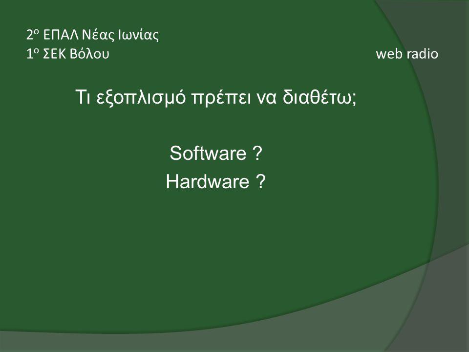 Τι εξοπλισμό πρέπει να διαθέτω; Software Hardware 2 ο ΕΠΑΛ Νέας Ιωνίας 1 ο ΣΕΚ Βόλου web radio