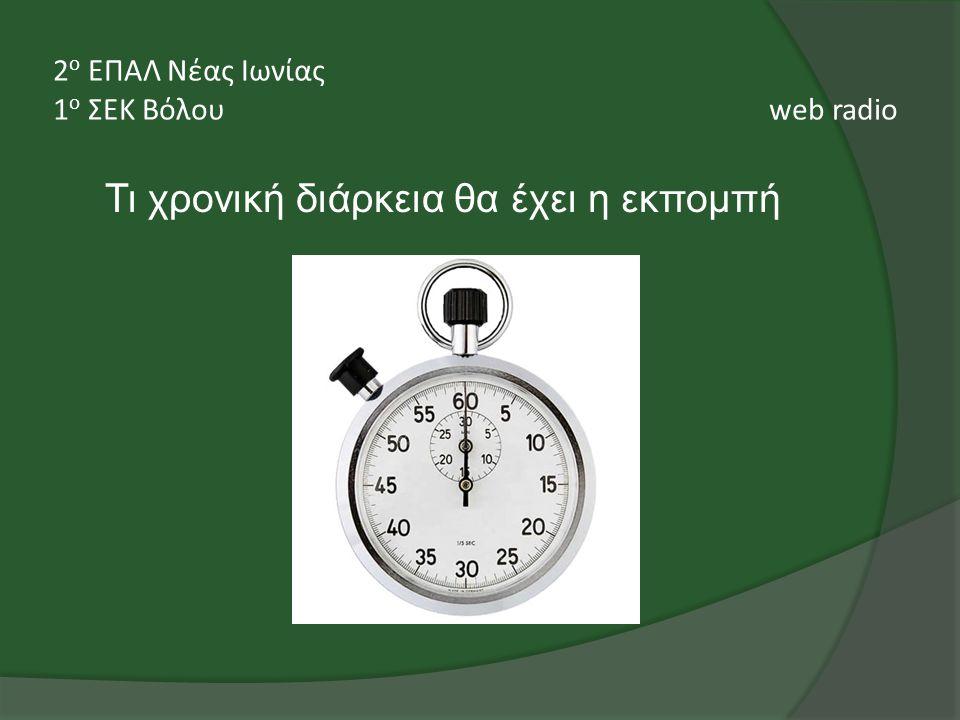 Τι χρονική διάρκεια θα έχει η εκπομπή 2 ο ΕΠΑΛ Νέας Ιωνίας 1 ο ΣΕΚ Βόλου web radio