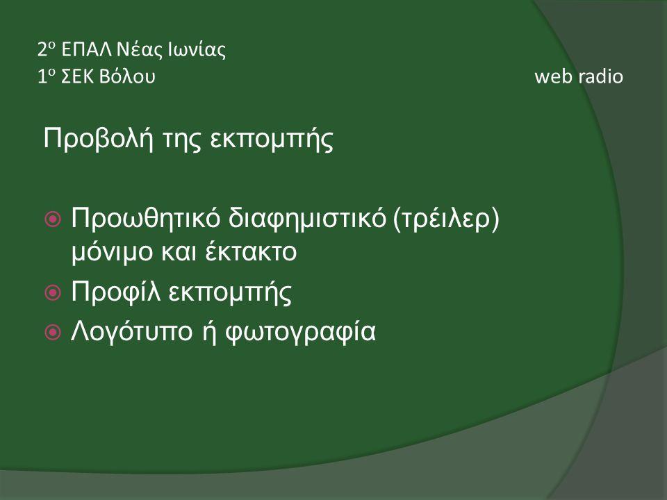 Προβολή της εκπομπής  Προωθητικό διαφημιστικό (τρέιλερ) μόνιμο και έκτακτο  Προφίλ εκπομπής  Λογότυπο ή φωτογραφία 2 ο ΕΠΑΛ Νέας Ιωνίας 1 ο ΣΕΚ Βόλου web radio